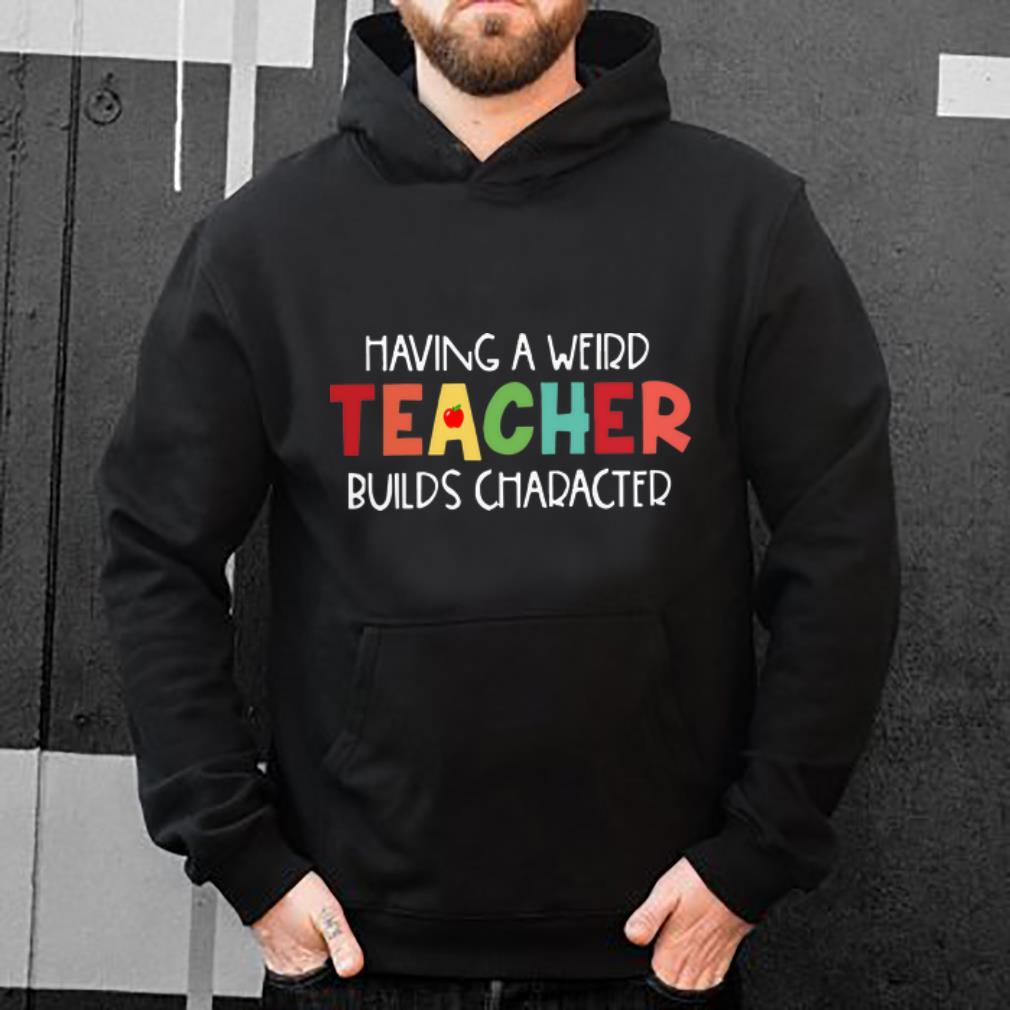 Hot Having A Weird Teacher Builds Character shirt