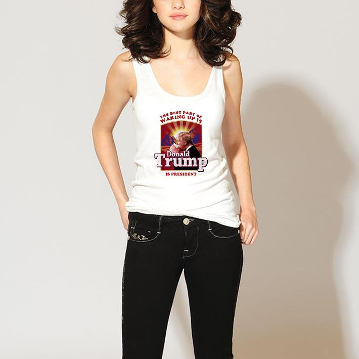 Nice The best part of waking up is Donald Trump is president shirt