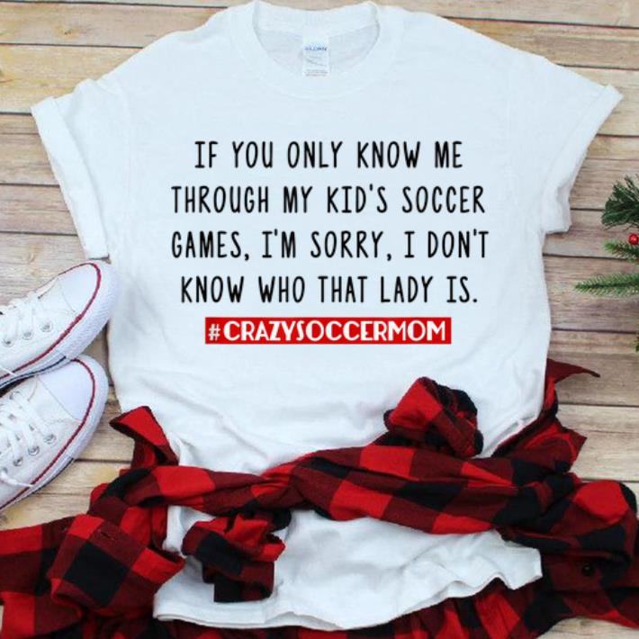 Top If You Only Know Me Through My Kid S Soccer Games Crazysoccermom Shirt 1 1.jpg
