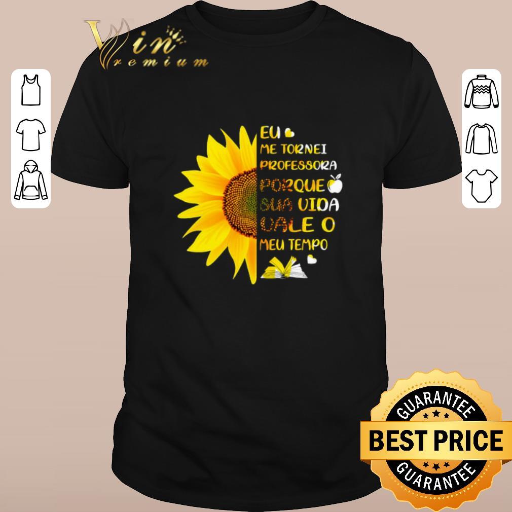 Awesome Sunflower Eu Me Tornei Professora Porque Sua Vida Vale O Meu Shirt Sweater 1 1.jpg