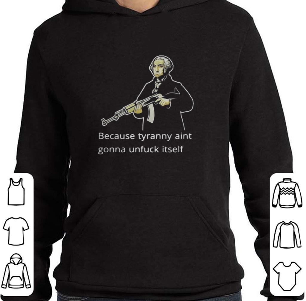 Premium George Washington because tyranny aint gonna unfuck itself shirt