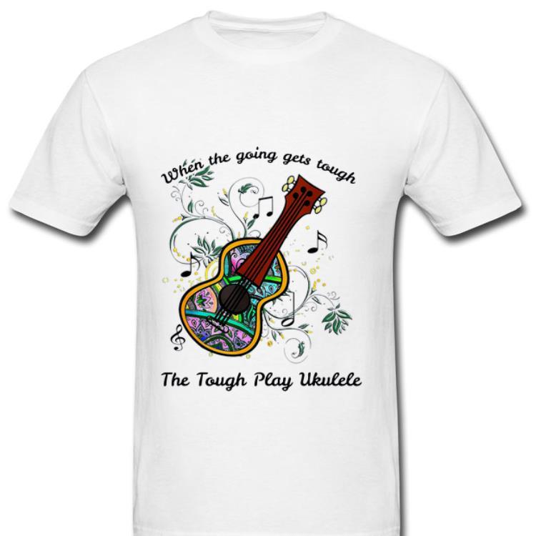 Original When The Going Gets Tough The Tough Play Ukulele Music Lovers Shirt 2 1.jpg