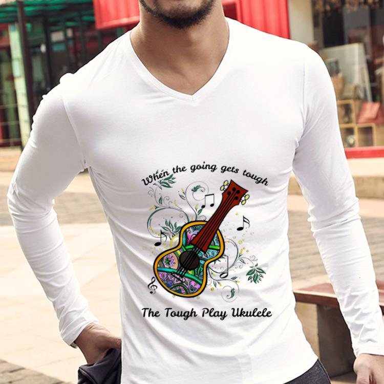 Original When The Going Gets Tough The Tough Play Ukulele Music Lovers Shirt 3 1.jpg