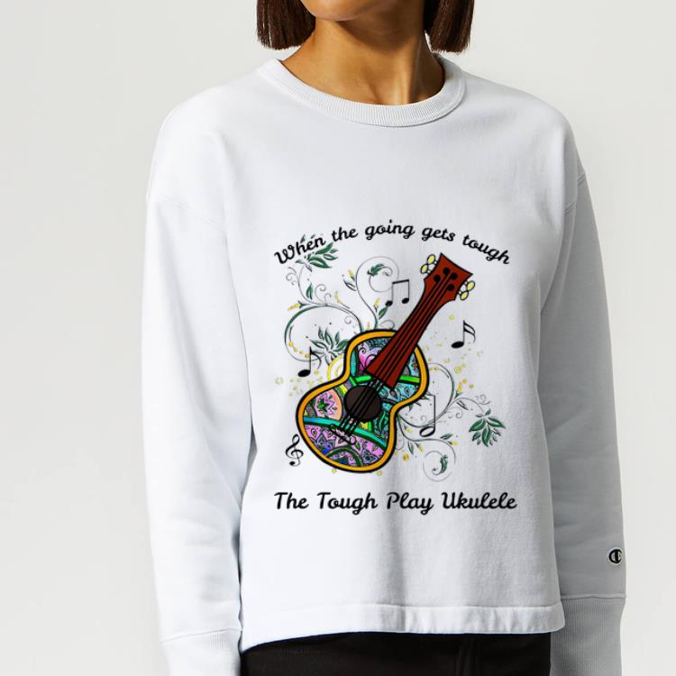 Original When The Going Gets Tough The Tough Play Ukulele Music Lovers shirt