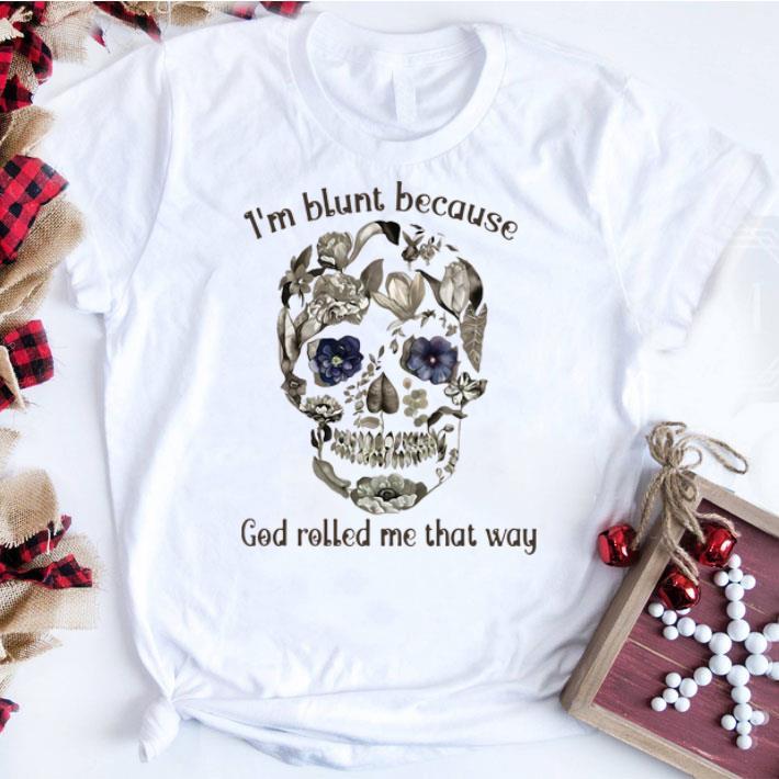 Hot Floral Sugar Skull I M Blunt Because God Rolled Me That Way Shirt 1 1.jpg