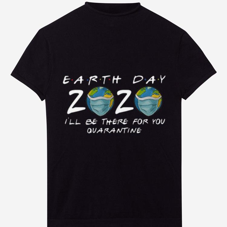 Official Earth Day 2020 I Ll Be There For You Quarantine Covid 19 Shirt 1 1.jpg