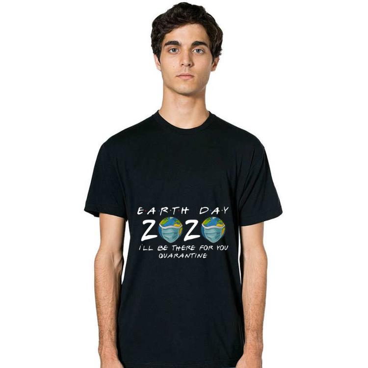 Official Earth Day 2020 I Ll Be There For You Quarantine Covid 19 Shirt 2 1.jpg