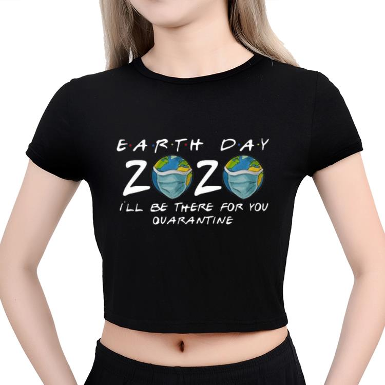 Official Earth Day 2020 I Ll Be There For You Quarantine Covid 19 Shirt 3 1.jpg