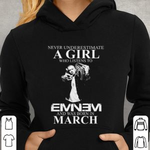 Never underestimate a girl who listens to Eminem and was born in march shirt 2
