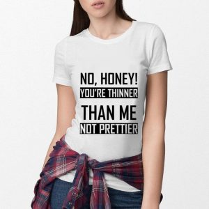 No honey you're thinner than me not prettier shirt 2