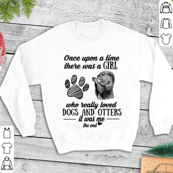 Once upon a time there was a girl who really loved paw dogs and otters shirt