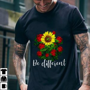 Rose And Sunflower Be Different shirt
