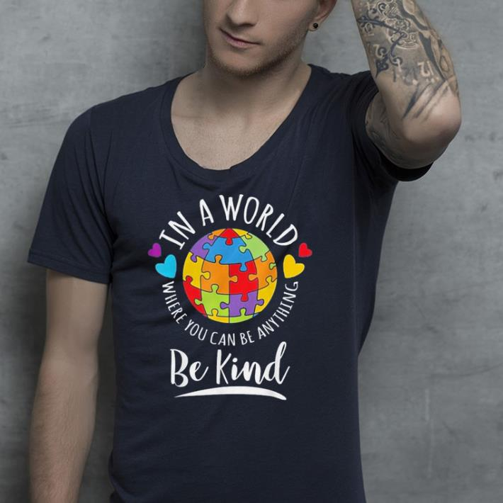Autism Awareness in a world where you can be anything be kind shirt 4 - Autism Awareness in a world where you can be anything be kind shirt