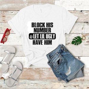 Block his number & let lil ugly have shirt