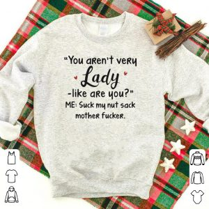 Heart You aren't very lady like are you me suck my nut sack mother fucker shirt