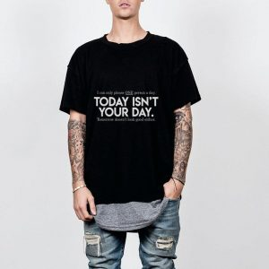 I Can Only Please One Person A Day Today Isn't Your Day shirt