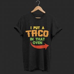 I Put A Taco In That Oven shirt