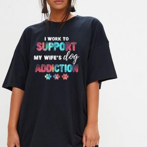 I work to support my wife's dog addiction shirt 2