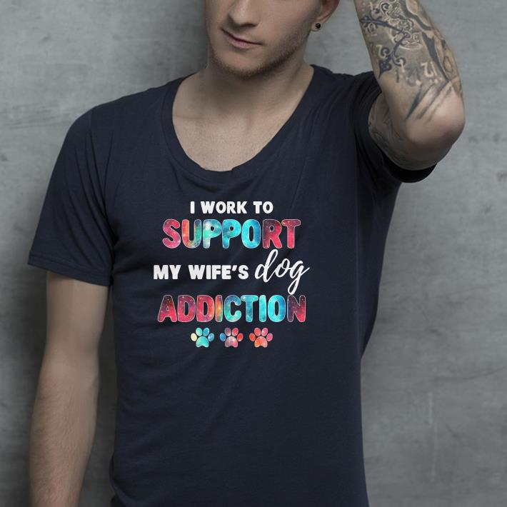 I work to support my wife s dog addiction shirt 4 - I work to support my wife's dog addiction shirt