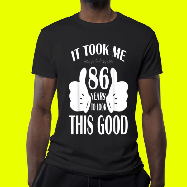 It Took Me 86 Years Old This Good shirt