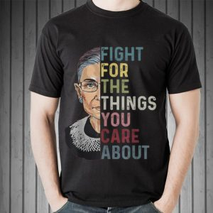 Fight For The Things You Care About Ruth Bader Ginsburg shirt