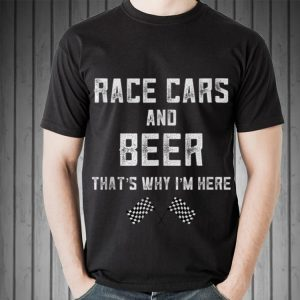 Race Cars And Beer That's Why I'm Here Indianapolis shirt