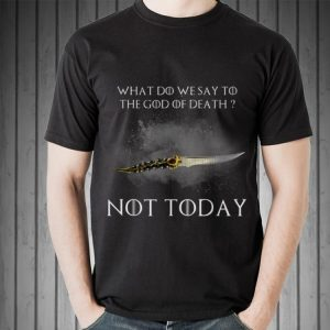 What Do We Say To God Of Death Not Today Catspaw Game Of Thrones shirt