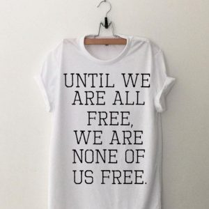 Emma Lazarus Until We Are All Free Quote shirt