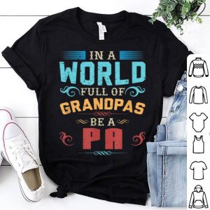 Fathers Day World Full of Grandpas Be a Pa shirt