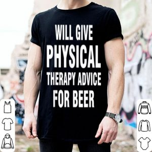 Will Give Physical Therapy Advice For Beer shirt