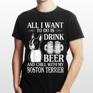 All I Want To Do Is Drink Beer Chill With My Boston Terrier shirt
