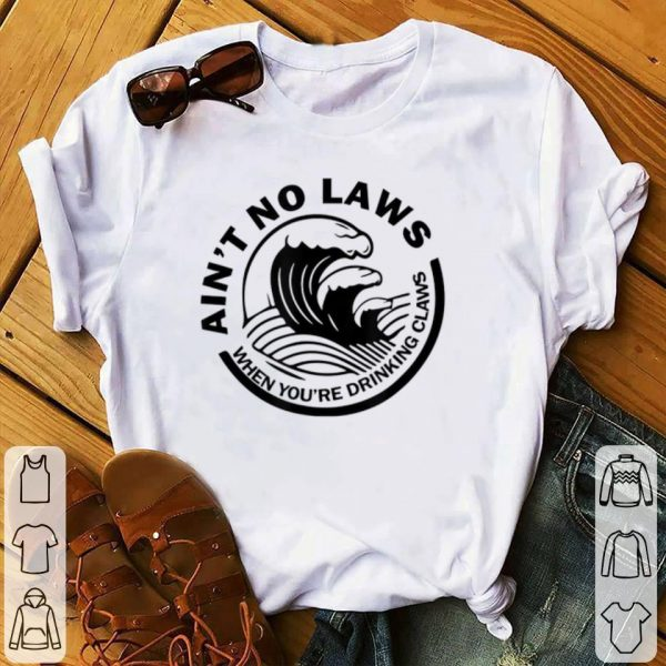 Best price Ain't No Laws When You're Drinking Claws shirt