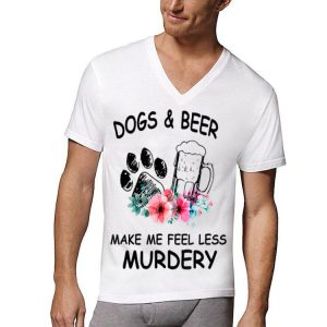 Dogs and Beer Make Me Feel Less Murdery shirt