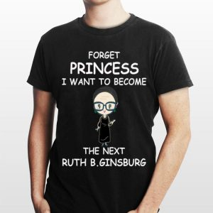 Forget Princess I Want To Become The Next Ruth B.Ginsburg shirt