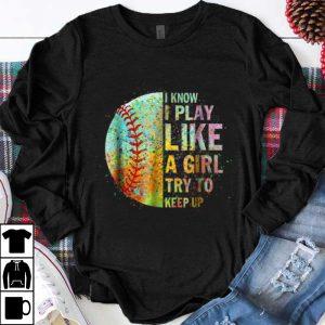 Premium I Know I Play Like Try To Keep Up Softball Color Baseball shirt