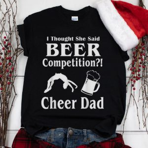 The Best I Though She Said Beer Competition Cheer Dad shirt