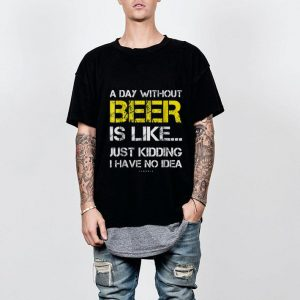 Wonderful A Day Without Beer Is Like Just Kidding I Have No Idea shirt
