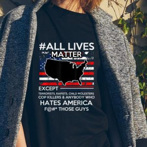 Awesome All Lives Matter Except Hate America Fuck Those Guys American Flag shirt