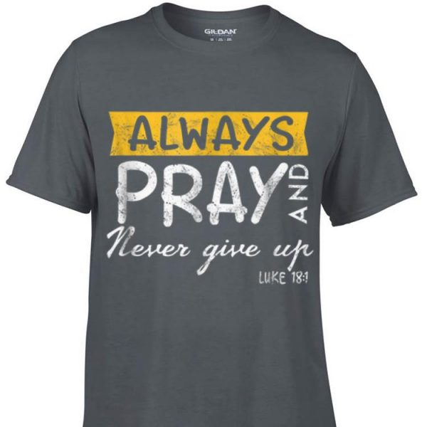 Awesome Always Pray And Never Give Up Luke 181 shirt