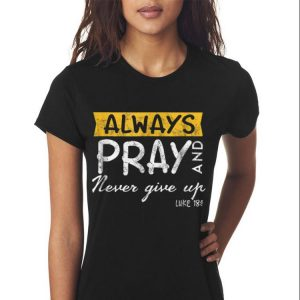 Awesome Always Pray And Never Give Up Luke 181 shirt 2