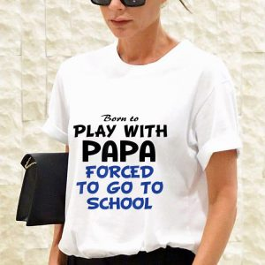 Awesome Born to play with papa forced to go to school shirt 2