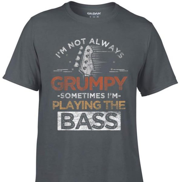 Awesome I'm Not Always Grumpy Sometimes I'm Playing The Bass shirt