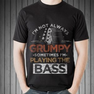 Awesome I'm Not Always Grumpy Sometimes I'm Playing The Bass shirt 1