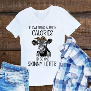 Awesome If Swearing Burned Calories I'd Be One Skinny Heifer Cow shirt