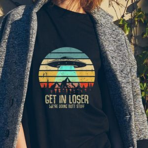 Awesome Vintage Get In Loser We're Doing Butt Stuff UFO Alien Abduction shirt