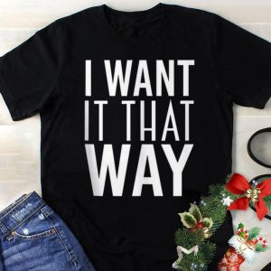 Funny I Want It That Way shirt