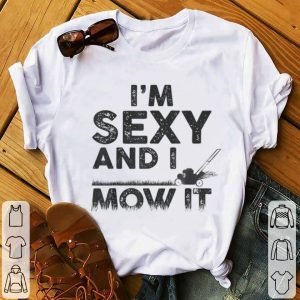 Funny I'm Sexy And I Mow It Lawn Mowing Gardening shirt