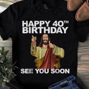 Top Happy 40th Birthday See You Soon Jesus shirt