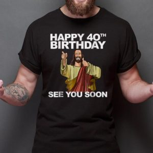 Top Happy 40th Birthday See You Soon Jesus shirt 1