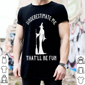 Hot Underestimate Me That'll Be Fun Funny Halloween Witch shirt